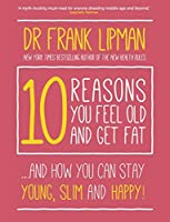 10 Reasons You Feel Old and Get Fat: ...And How You Can Stay Young, Slim and Happy!