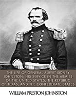 The Life of General Albert Sidney Johnston: His Service in the Armies of the United States, the Republic of Texas, and the Confederate States