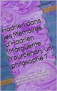 Hadrien dans les Mémoires d'Hadrien (Marguerite Yourcenar), un philosophe ?: Réflexion sur la philosophie dans les Mémoires d'Hadrien, de Marguerite Yourcenar