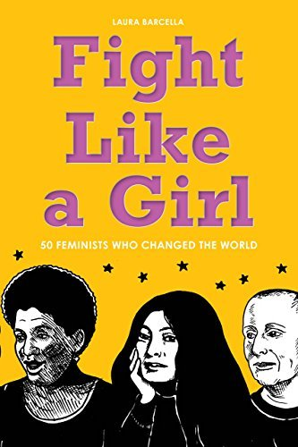 Fight Like a Girl: 50 Feminists Who Changed the World Laura Barcella