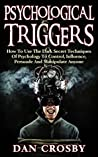 Psychological Triggers: How To Use The Dark Secret Techniques Of Psychology To Control, Influence, Persuade And Manipulate Anyone