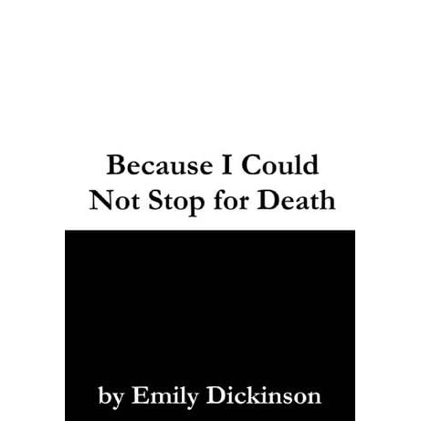 an analysis on emily dickinsons because i could not stop for death Because i could not stop for death – / he kindly stopped for me – / the carriage held but just ourselves – / and immortality / we slowly drove – he knew no haste / and i had put.