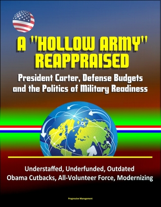"""A """"Hollow Army"""" Reappraised: President Carter, Defense Budgets, and the Politics of Military Readiness - Understaffed, Underfunded, Outdated, Obama Cutbacks, All-Volunteer Force, Modernizing"""