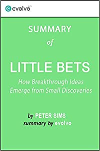 Little Bets: Summary of the Key Ideas - Original Book by Peter Sims: How Breakthrough Ideas Emerge from Small Discoveries