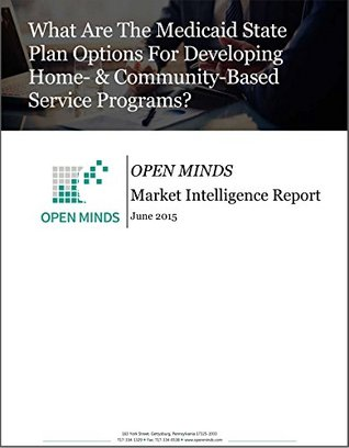 What Are The Medicaid State Plan Options For Developing Home- & Community-Based Service Programs? An OPEN MINDS Market Intelligence Report (OPEN MINDS Market Intelligence Reports Book 2015)