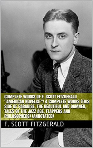 "Complete Works of F. Scott Fitzgerald ""American Novelist""! 4 Complete Works (This Side of Paradise, The Beautiful and Damned, Tales of the Jazz Age, Flappers and Philosophers) (Annotated)"