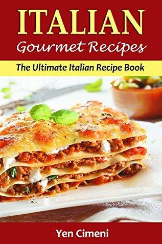 Gourmet Italian Recipes - The Ultimate Italian Cookbook: Featuring Classic Italian Everyday Recipes For Your Family (Italian Cooking, Pasta Recipes, Rissoto, Pizza, Lasagne)