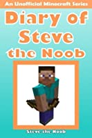 Diary of Steve the Noob: An Unofficial Minecraft Series (Minecraft Noob Steve Diary Collection) (Volume 1)
