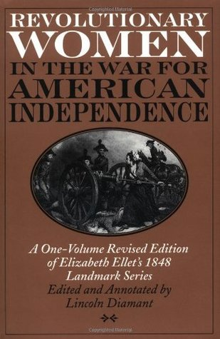 Revolutionary Women in the War for American Independence: A One-Volume Revised Edition of Elizabeth Ellet's 1848 Landmark Series