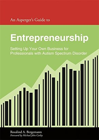 An Asperger's Guide to Entrepreneurship: Setting Up Your Own Business for Professionals with Autism Spectrum Disorder (Asperger's Employment Skills Guides)