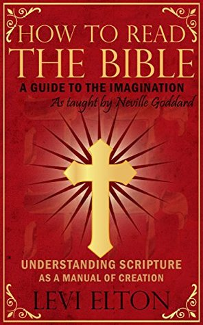 How To Read The Bible As Taught By Neville Goddard: A Guide