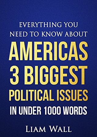 Real Clear Politics: Everything You Need To Know About Americas 3 Biggest Political Issues in Under 1000 Words