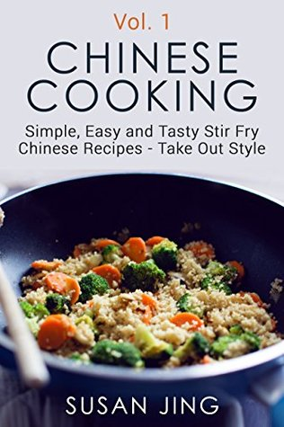 Chinese Cooking: Simple, Easy and Tasty Stir Fry Chinese Recipes -Take Out Style - Vol 1 (Includes Vegan and Vegetarian Dishes, Asian Cookbook, Cooking, ... Recipes. Asian Ingredients, Asian Cuisine)