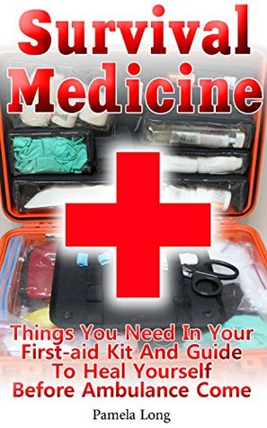 Survival Medicine: Things You Need In Your First-aid Kit And Guide To Heal Yourself Before Ambulance Come: (Survival Medicine Handbook, Critical Survival ... (How To Become Your Own Home Doctor)