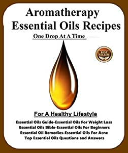 Aromatherapy Essential Oils Recipes One Drop At A Time For A Healthy Lifestyle: Essential Oils Guide-Essential Oils For Weight Loss-Essential Oils Bible-Essential ... Oils For Beginners-Essential Oils Rem