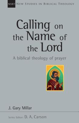 Calling on the Name of the Lord: A Biblical Theology of Prayer