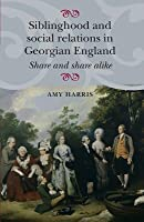 Siblinghood and Social Relations in Georgian England: Share and Share Alike