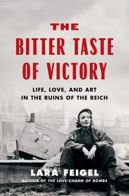 The Bitter Taste of Victory  Life, Love, and Art in the Ruins of the Reich