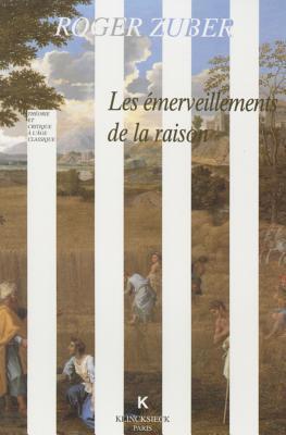 Les Emerveillements de La Raison: Classicismes Litteraires Du Xviie Siecle Francais  by  Roger Zuber