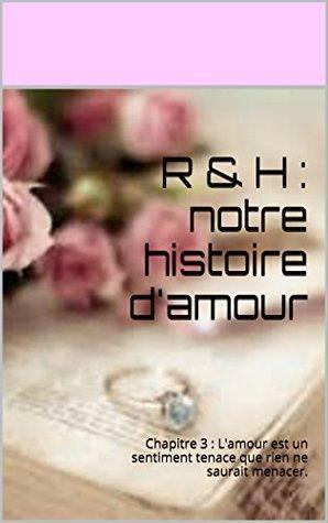 R & H : notre histoire d'amour: Chapitre 3 : L'amour est un sentiment tenace que rien ne saurait menacer.