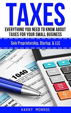Taxes: Everything You Need to Know About Taxes For Your Small Business - Sole Proprietorship, Startup, & LLC (Taxes 101, Taxes For Beginners)
