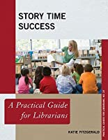 Story Time Success: A Practical Guide for Librarians