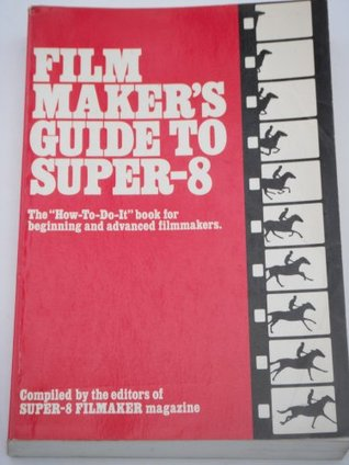 """Film Maker's Guide To Super 8: The """"How To Do It"""" Book For Beginning And Advanced Film Makers"""