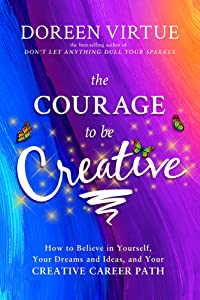 The Courage to Be Creative: A Practical Guide to Help You Make a Living and a Contribution with Your Creative Work