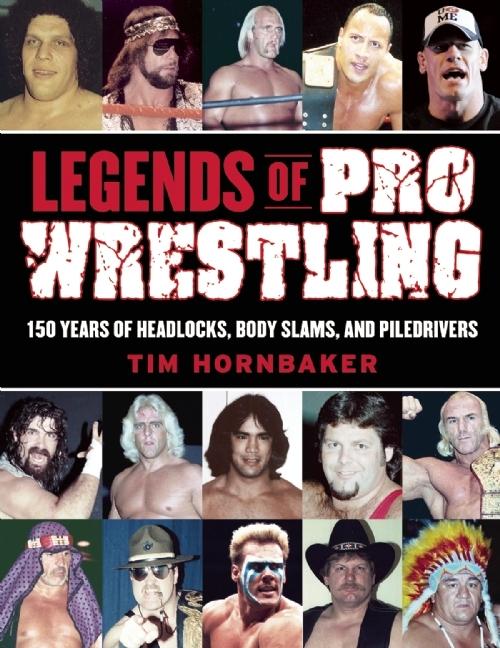 Legends of Pro Wrestling 150 Years of Headlocks, Body Slams, and Piledrivers