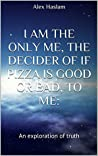 I am the only me, the decider of if pizza is good or bad, to me:: An exploration of truth