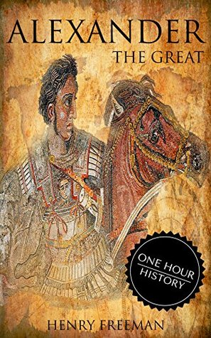 Alexander The Great: A History From Beginning To End (One Hour History Military Generals #1)