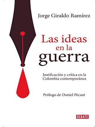 Las ideas en la guerra: Justificación y crítica en la Colombia contemporánea