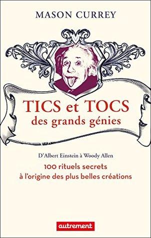 Tics et tocs des grands génies: 100 rituels farfelus à l'origine des plus grandes créations, d'Albert Einstein à Woody Allen