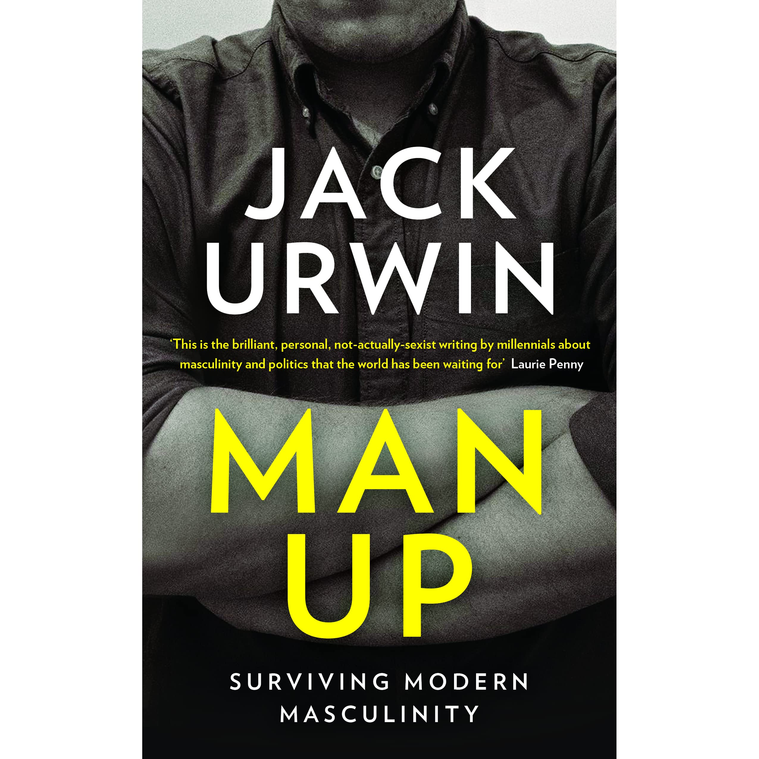 Man Up Surviving Modern Masculinity By Jack Urwin