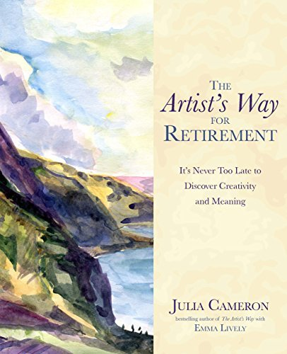 The Artist's Way for Retirement It's Never Too Late to Discover Creativity and Meaning