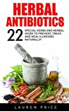 Herbal Antibiotics: 22 Special Herbs And Herbal Mixes To Prevent, Treat, And Heal Illnesses Naturally!