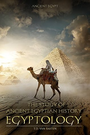 Egyptology: The Study of Ancient Egyptian History (Ancient Egypt)