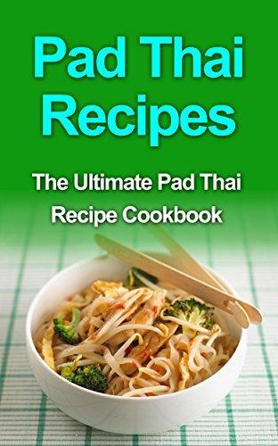 Pad Thai Recipes: The Ultimate Pad Thai Recipe Cookbook Danielle Dixon