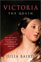 Victoria The Queen: An Intimate Biography of the Woman Who Ruled an Empire