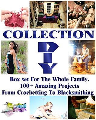 DIY Collection: Box set For The Whole Family. 100+ Amazing Projects From Crochetting To Blacksmithing: (Soap Making Supplies Molds, DIY Wood Projects, ... And Exercises, Chicken Coop, Blacksmith)