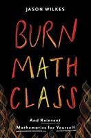 Burn Math Class: And Reinvent Mathematics for Yourself