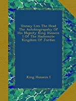 Uneasy Lies The Head: The Autobiography Of His Majesty King Hussein I Of The Hashemite Kingdom Of Jordan