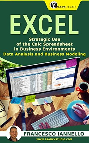 EXCEL: Strategic Use of the Calc Spreadsheet in Business Environment. Data Analysis and Business Modeling (Functions and Formulas, Macros, MS Excel 2016, Shortcuts, Microsoft Office)