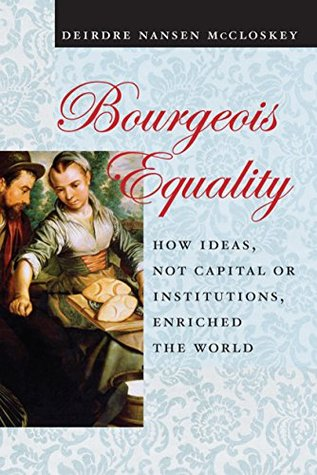 Bourgeois Equality: How Ideas, Not Capital or Institutions, Enriched the World