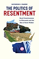 The Politics of Resentment: Rural Consciousness in Wisconsin and the Rise of Scott Walker (Chicago Studies in American Politics)
