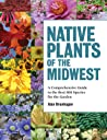 Native Plants of the Midwest: A Comprehensive Guide to the Best 500 Species for the Garden - Alan Branhagen