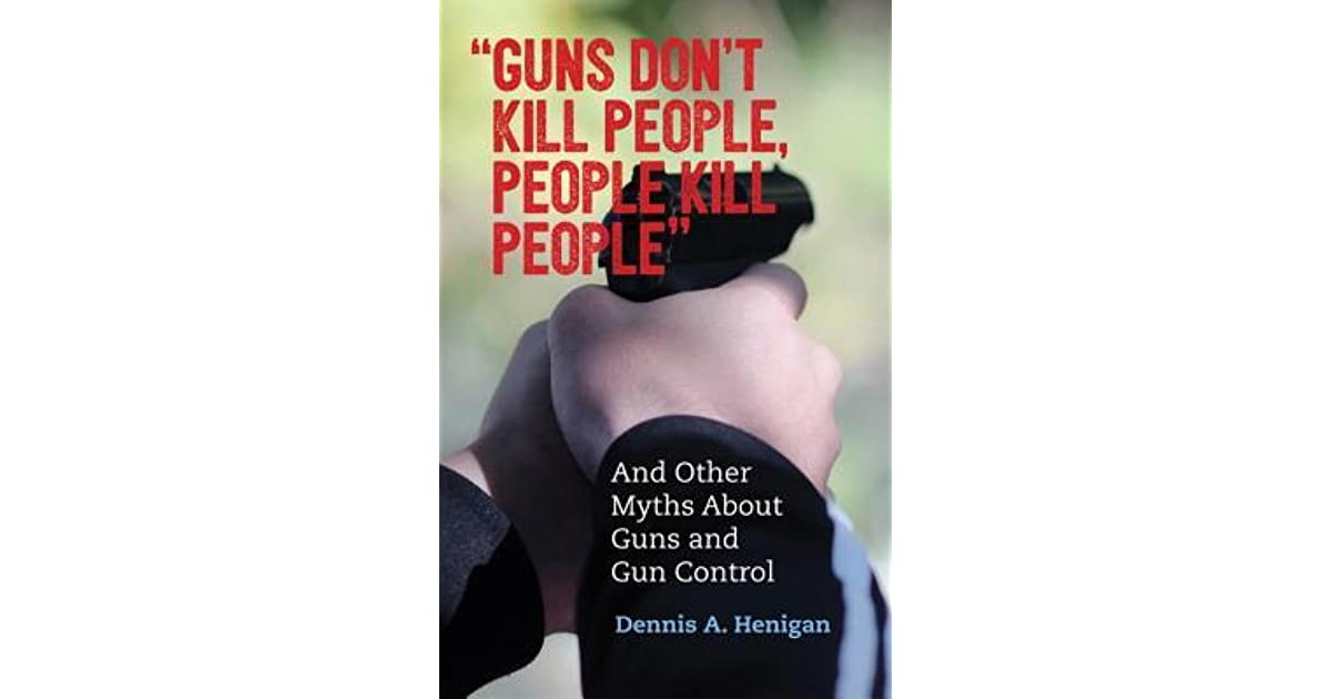 Quot Guns Don T Kill People People Kill People Quot And Other Myths About Guns And Gun Control By