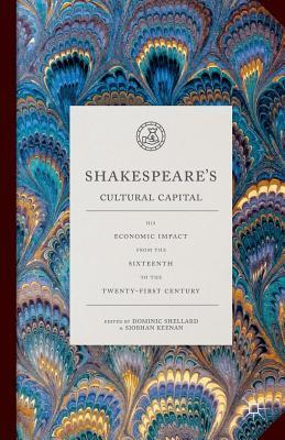 Shakespeare's Cultural Capital His Economic Impact from the Sixteenth to the Twenty-First Century (2016)