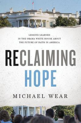 Reclaiming Hope Lessons Learned in the Obama White House About the Future of Faith in America