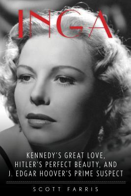 Inga: Kennedy's Great Love, Hitler's Perfect Beauty, and J. Edgar Hoover's Prime Suspect